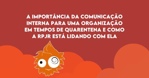 A importância da Comunicação Interna para uma organização em tempos de quarentena e como a RPjr está lidando com ela