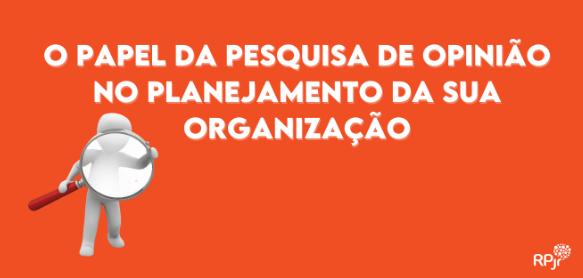 O PAPEL DA PESQUISA DE OPINIÃO NO PLANEJAMENTO DA SUA ORGANIZAÇÃO